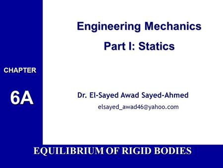 Engineering Mechanics Part I: Statics Dr. El-Sayed Awad Sayed-Ahmed EQUILIBRIUM OF RIGID BODIES.