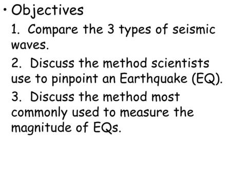 Objectives 1. Compare the 3 types of seismic waves. 2. Discuss the method scientists use to pinpoint an Earthquake (EQ). 3. Discuss the method most commonly.