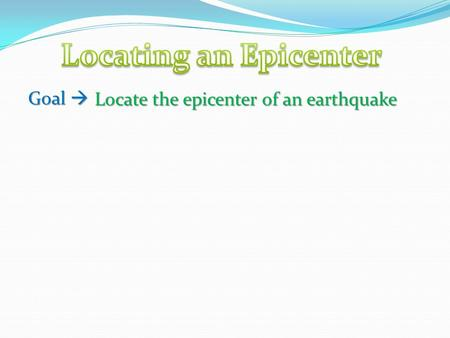 Goal  Locate the epicenter of an earthquake. What is an Epicenter? A point on the surface of the Earth directly above the FOCUS of the earthquake. The.