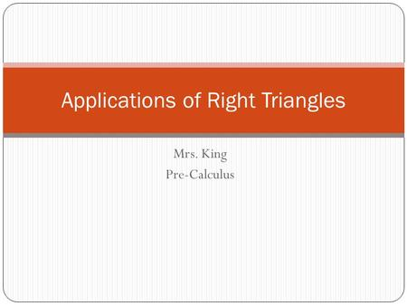 Mrs. King Pre-Calculus Applications of Right Triangles.