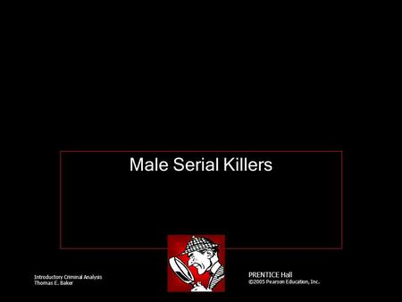 Introductory Criminal Analysis Thomas E. Baker PRENTICE Hall ©2005 Pearson Education, Inc. Male Serial Killers.