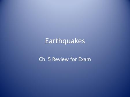 Earthquakes Ch. 5 Review for Exam. Earthquakes Three different kinds of stress can occur in the crust. What are they? How does tension affect the crust?