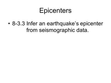 Epicenters 8-3.3 Infer an earthquake's epicenter from seismographic data.