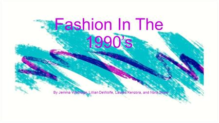 Fashion In The 1990's By Jemma Woolidge, Lillian DeWolfe, Lauren Kenzora, and Nora Shaw.