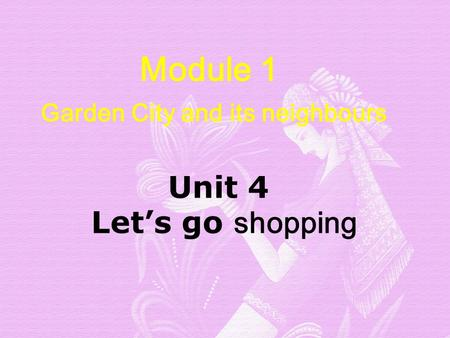 Module 1 Garden City and its neighbours Unit 4 Let's go shopping Unit 4 Let's go shopping.