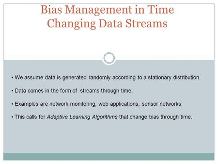 Bias Management in Time Changing Data Streams We assume data is generated randomly according to a stationary distribution. Data comes in the form of streams.