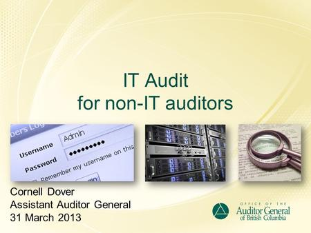 IT Audit for non-IT auditors Cornell Dover Assistant Auditor General 31 March 2013.
