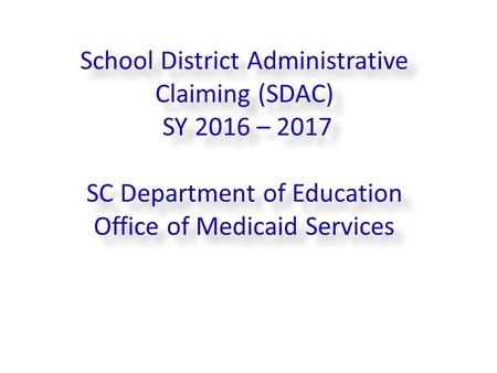School District Administrative Claiming (SDAC) SY 2016 – 2017 SC Department of Education Office of Medicaid Services 16/16/2016 11:43 AM.