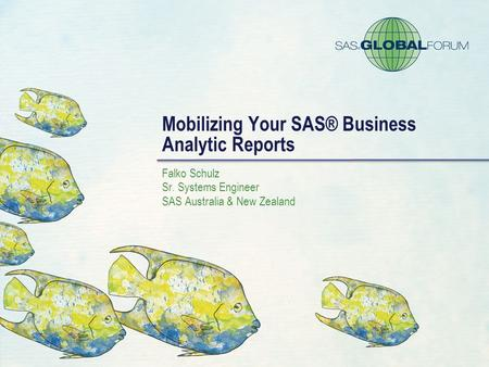 Mobilizing Your SAS® Business Analytic Reports Falko Schulz Sr. Systems Engineer SAS Australia & New Zealand.