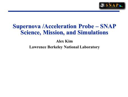 Supernova /Acceleration Probe – SNAP Science, Mission, and Simulations Alex Kim Lawrence Berkeley National Laboratory.