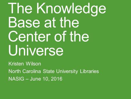 The Knowledge Base at the Center of the Universe Kristen Wilson North Carolina State University Libraries NASIG – June 10, 2016.