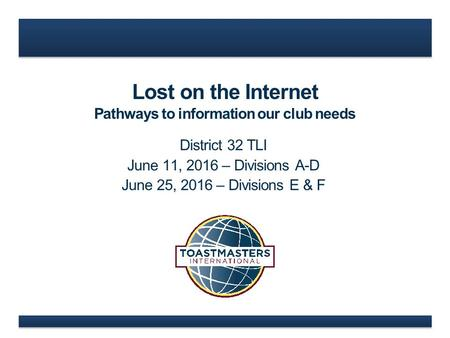 Lost on the Internet Pathways to information our club needs District 32 TLI June 11, 2016 – Divisions A-D June 25, 2016 – Divisions E & F.