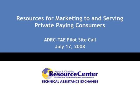 Click to edit Master title style Click to edit Master subtitle style Resources for Marketing to and Serving Private Paying Consumers ADRC-TAE Pilot Site.