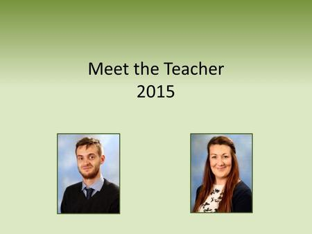 Meet the Teacher 2015. Welcome Welcome to the new academic year! As you are aware, we have some fantastic new members of staff on the faculty this year.