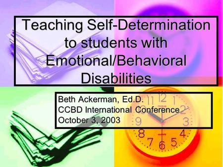Teaching Self-Determination to students with Emotional/Behavioral Disabilities Beth Ackerman, Ed.D. CCBD International Conference October 3, 2003.