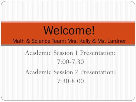 Academic Session 1 Presentation: 7:00-7:30 Academic Session 2 Presentation: 7:30-8:00 Welcome! Math & Science Team: Mrs. Kelly & Ms. Lardner.