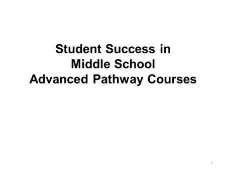 Student Success in Middle School Advanced Pathway Courses 1.