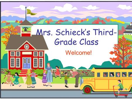 Mrs. Schieck's Third- Grade Class Welcome!. Welcome to Third Grade!  I will introduce you to third grade and to our classroom.  If you have any thoughts.