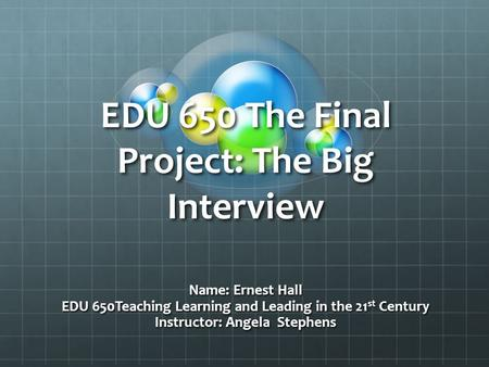 EDU 650 The Final Project: The Big Interview Name: Ernest Hall EDU 650Teaching Learning and Leading in the 21 st Century Instructor: Angela Stephens.