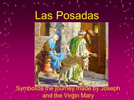 Las Posadas Symbolize the journey made by Joseph and the Virgin Mary.