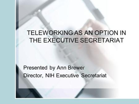 TELEWORKING AS AN OPTION IN THE EXECUTIVE SECRETARIAT Presented by Ann Brewer Director, NIH Executive Secretariat.