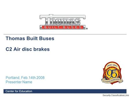 1 Center for Education Thomas Built Buses C2 Air disc brakes Portland, Feb.14th 2008 Presenter Name Security Classification Line.