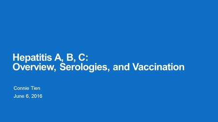 Hepatitis A, B, C: Overview, Serologies, and Vaccination Connie Tien June 6, 2016.
