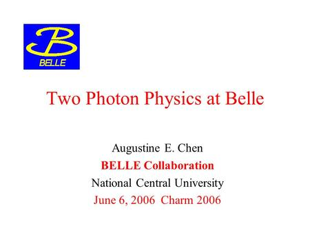 Two Photon Physics at Belle Augustine E. Chen BELLE Collaboration National Central University June 6, 2006 Charm 2006.