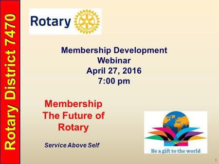 Rotary District 7470 1 Service Above Self Membership The Future of Rotary Membership Development Webinar April 27, 2016 7:00 pm.