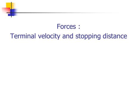 Forces : Terminal velocity and stopping distance.