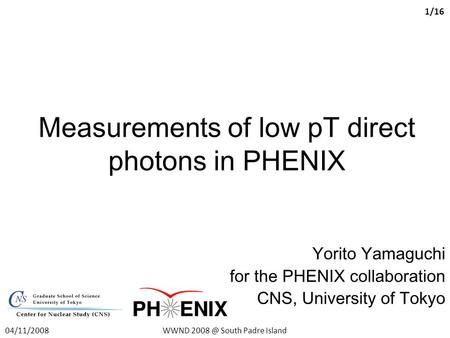 Measurements of low pT direct photons in PHENIX Yorito Yamaguchi for the PHENIX collaboration CNS, University of Tokyo 04/11/2008WWND South Padre.