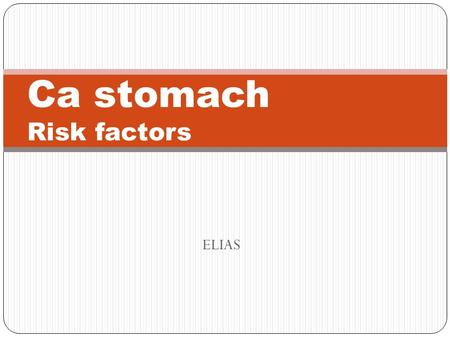 ELIAS Ca stomach Risk factors. Gastric cancers show two morphologic types Intestinal; Arise from gastric mucous cells that have undergone intestinal metaplasia.