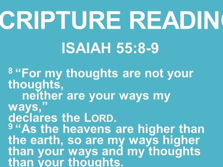 "SCRIPTURE READING ISAIAH 55:8-9 8 ""For my thoughts are not your thoughts, neither are your ways my ways,"" declares the L ORD. 9 ""As the heavens are higher."
