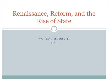 WORLD HISTORY II 3.A. Renaissance, Reform, and the Rise of State.