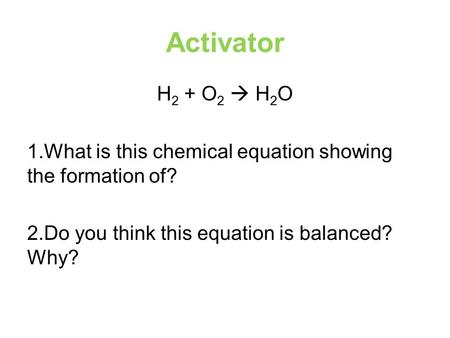 Activator H 2 + O 2  H 2 O 1.What is this chemical equation showing the formation of? 2.Do you think this equation is balanced? Why?