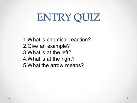 ENTRY QUIZ 1 1.What is chemical reaction? 2.Give an example? 3.What is at the left? 4.What is at the right? 5.What the arrow means?