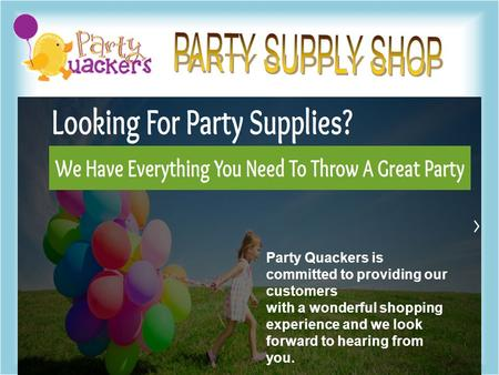Party Quackers is committed to providing our customers with a wonderful shopping experience and we look forward to hearing from you.