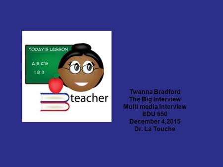 Twanna Bradford The Big Interview Multi media Interview EDU 650 December 4,2015 Dr. La Touche.