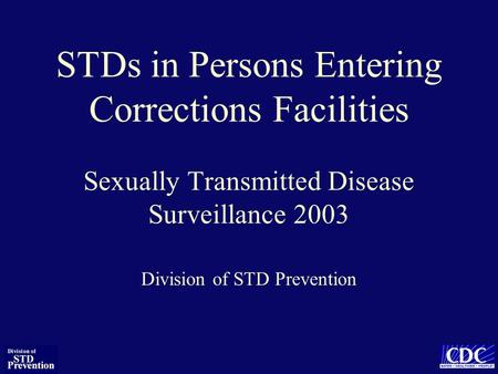 STDs in Persons Entering Corrections Facilities Sexually Transmitted Disease Surveillance 2003 Division of STD Prevention.