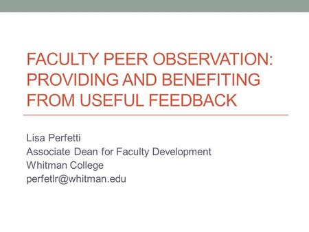 FACULTY PEER OBSERVATION: PROVIDING AND BENEFITING FROM USEFUL FEEDBACK Lisa Perfetti Associate Dean for Faculty Development Whitman College
