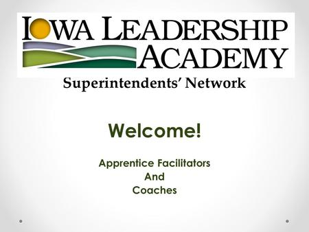 Superintendents' Network Welcome! Apprentice Facilitators And Coaches.