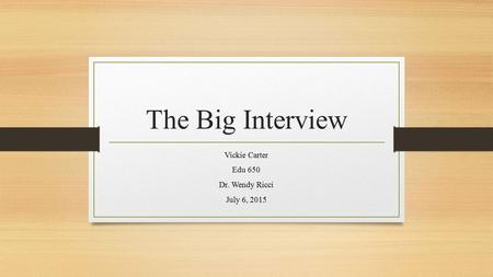 The Big Interview Vickie Carter Edu 650 Dr. Wendy Ricci July 6, 2015.