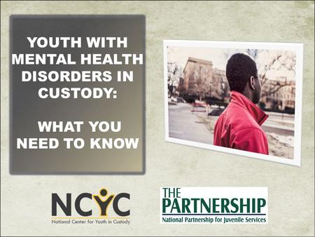 YOUTH WITH MENTAL HEALTH DISORDERS IN CUSTODY: WHAT YOU NEED TO KNOW.