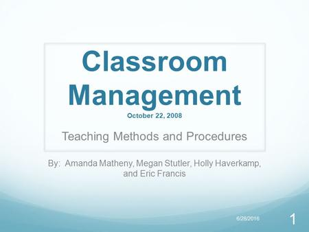 Classroom Management October 22, 2008 Teaching Methods and Procedures By: Amanda Matheny, Megan Stutler, Holly Haverkamp, and Eric Francis 1 6/28/2016.