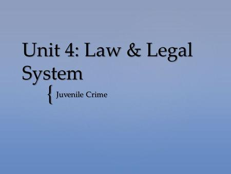 "{ Unit 4: Law & Legal System Juvenile Crime.  Juvenile = ""a young person"" or someone under 18; some say under 16  States have special laws for juveniles."