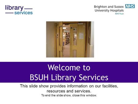 This slide show provides information on our facilities, resources and services. To end the slide show, close this window. Welcome to BSUH Library Services.