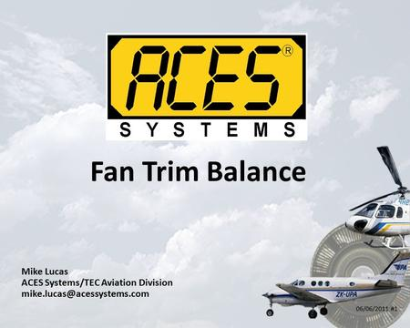 Fan Trim Balance Mike Lucas ACES Systems/TEC Aviation Division 06/06/2011 #1.