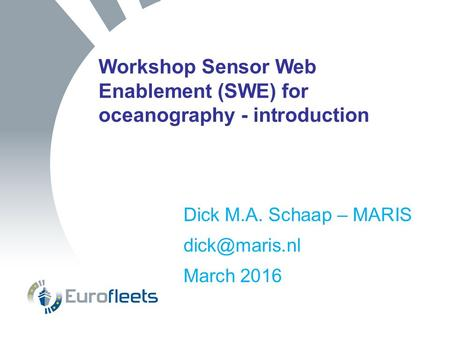 Workshop Sensor Web Enablement (SWE) for oceanography - introduction Dick M.A. Schaap – MARIS March 2016.