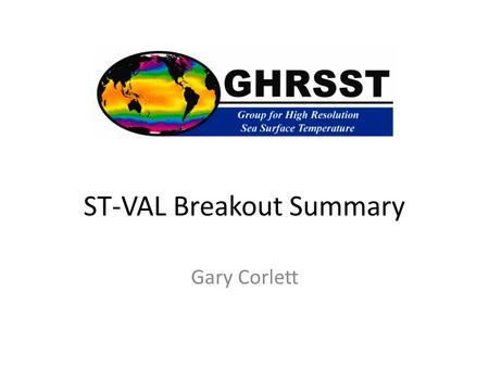 ST-VAL Breakout Summary Gary Corlett. ST-VAL Breakout 16:20 Introduction and objectives for session (G Corlett) 16:30 The Data Buoy Co-operation Panel.
