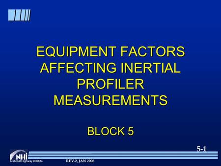 National Highway Institute 5-1 REV-2, JAN 2006 EQUIPMENT FACTORS AFFECTING INERTIAL PROFILER MEASUREMENTS BLOCK 5.
